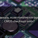 Что делать, если появляется ошибка CMOS checksum error?