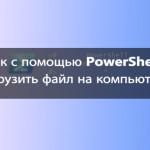 Как с помощью PowerShell загрузить файл на компьютер?