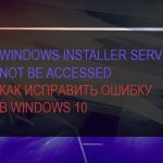 Windows installer service could not be accessed – как исправить ошибку в Windows 10