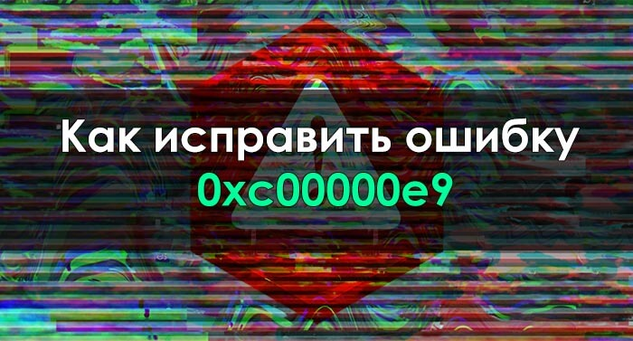 Как исправить ошибку 0xc00000e9