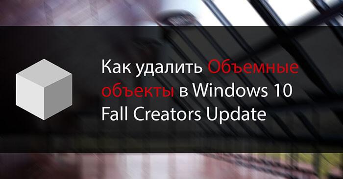 Как удалить Объемные объекты в Windows 10 Fall Creators Update