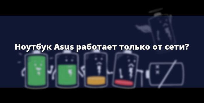 Ноутбук Asus работает только от сети?