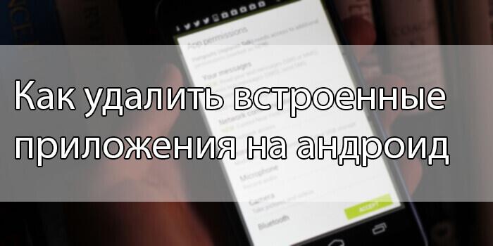Как удалить встроенные приложения на андроид