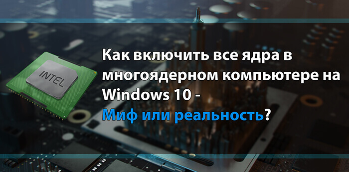Как включить все ядра в многоядерном компьютере на Windows 10