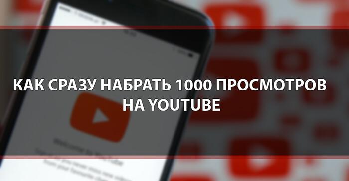 Как сразу набрать 1000 просмотров на Youtube