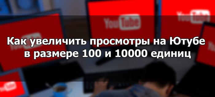 Как увеличить просмотры на Ютубе в размере 100 и 10000 единиц