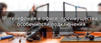 IP-телефония в офисе: преимущества, особенности подключения