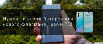 Нужен ли чехол-батарея для нового флагмана Huawei P30