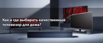 Как и где выбирать качественный телевизор для дома