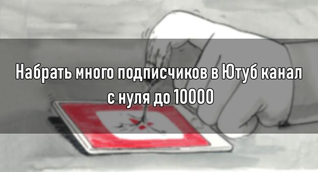 Набрать много подписчиков в Ютуб канал с нуля до 10000