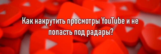 Как накрутить просмотры YouTube и не попасть под радары