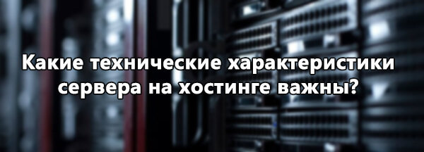 Какие технические характеристики сервера на хостинге важны