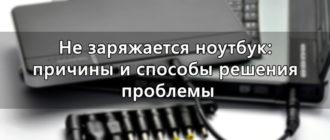Не заряжается ноутбук: причины и способы решения проблемы
