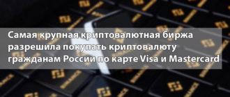 Самая крупная криптовалютная биржа разрешила покупать криптовалюту гражданам России по карте Visa и Mastercard