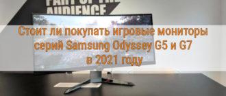 Стоит ли покупать игровые мониторы серий Samsung Odyssey G5 и G7 в 2021 году