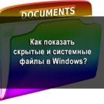 Как показать скрытые и системные файлы в Windows?