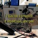 7 фактов о ремонте в сервисных центрах