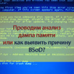 Проводим анализ дампа памяти или как выявить причину BSoD?