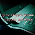 Даем вторую жизнь старому ноутбуку