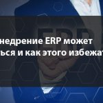 Почему внедрение ERP может провалиться и как этого избежать