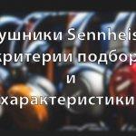 Наушники Sennheiser — критерии подбора и характеристики